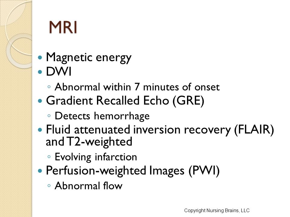 MRI Magnetic energy DWI ◦ Abnormal within 7 minutes of onset Gradient Recalled Echo (GRE) ◦ Detects hemorrhage Fluid attenuated inversion recovery (FL