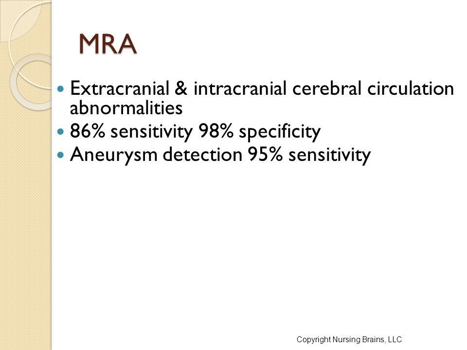 MRA Extracranial & intracranial cerebral circulation abnormalities 86% sensitivity 98% specificity Aneurysm detection 95% sensitivity Copyright Nursing Brains, LLC