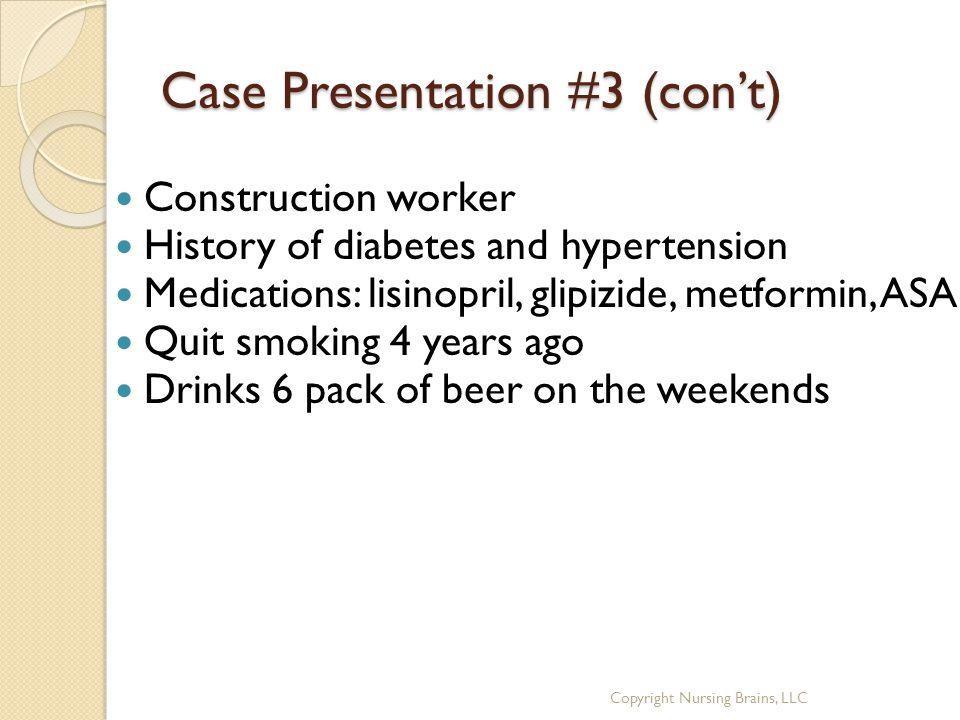 Case Presentation #3 (con't) Construction worker History of diabetes and hypertension Medications: lisinopril, glipizide, metformin, ASA Quit smoking