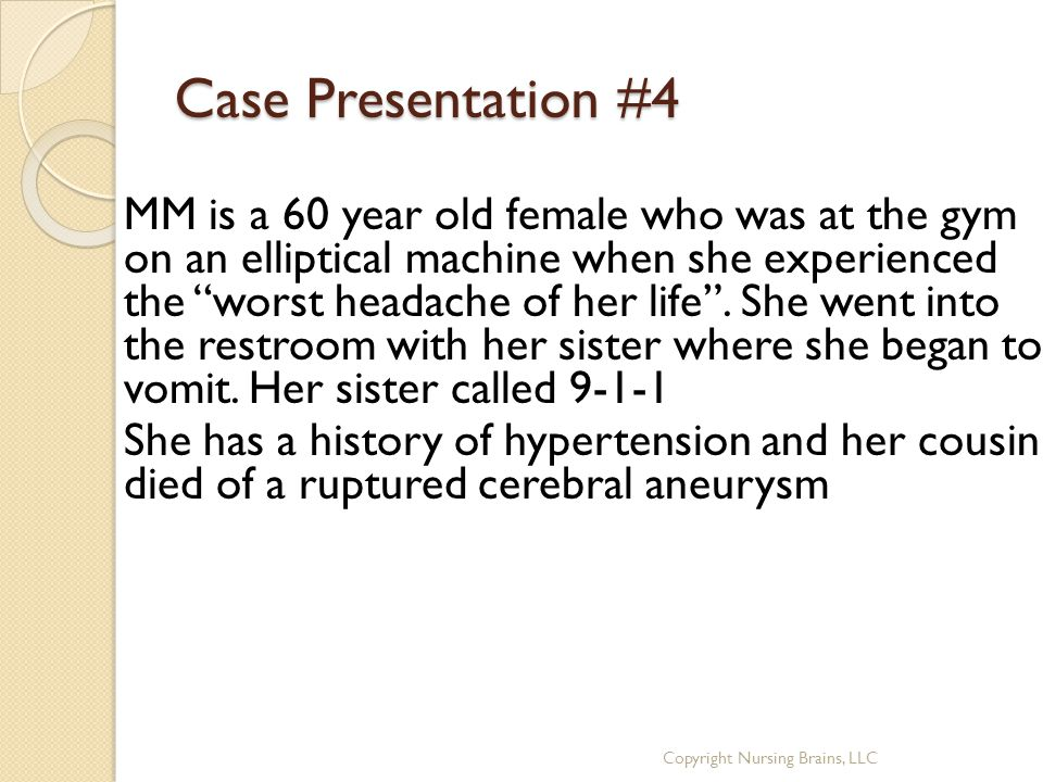 """Case Presentation #4 MM is a 60 year old female who was at the gym on an elliptical machine when she experienced the """"worst headache of her life"""". She"""