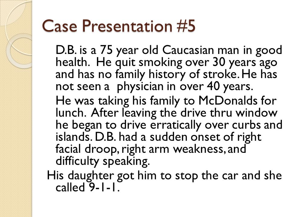 Case Presentation #5 D.B. is a 75 year old Caucasian man in good health. He quit smoking over 30 years ago and has no family history of stroke. He has