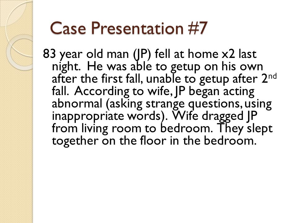 Case Presentation #7 83 year old man (JP) fell at home x2 last night.