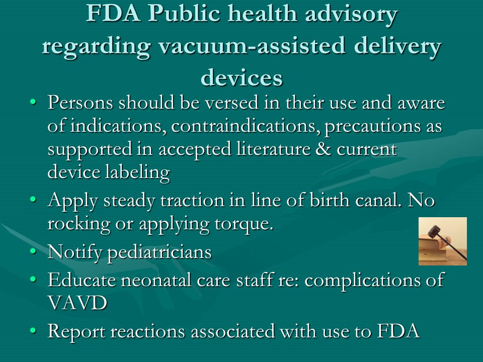 FDA Public health advisory regarding vacuum-assisted delivery devices Persons should be versed in their use and aware of indications, contraindication