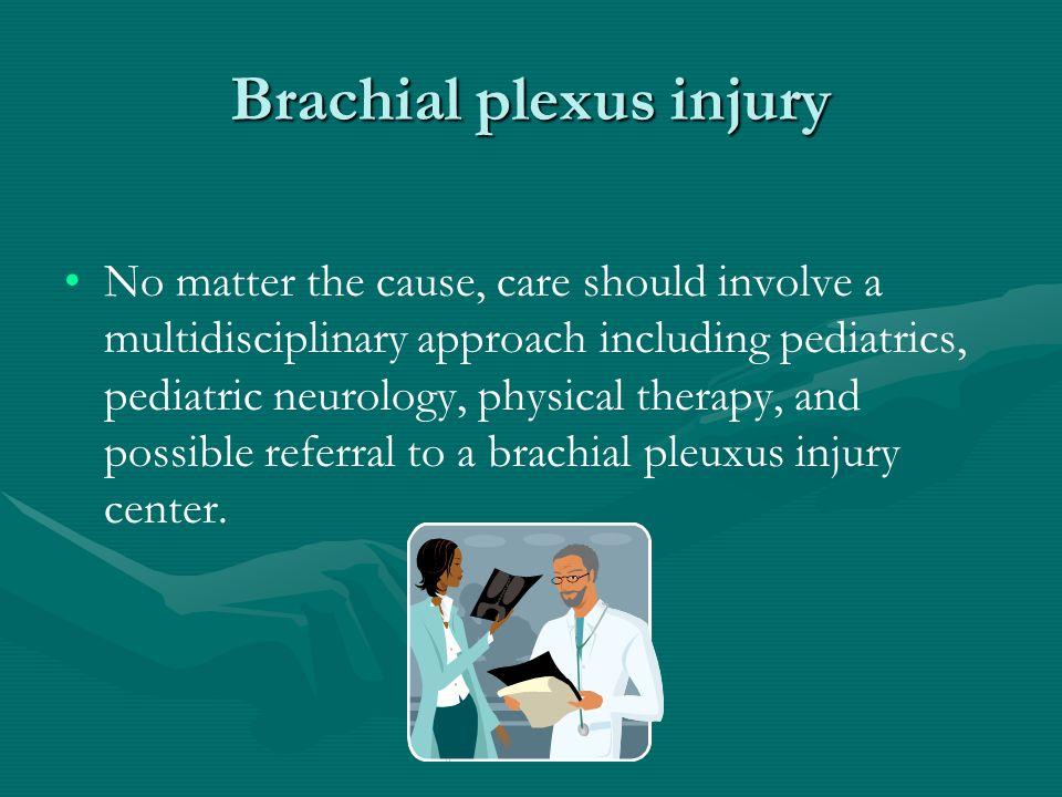 Brachial plexus injury No matter the cause, care should involve a multidisciplinary approach including pediatrics, pediatric neurology, physical thera