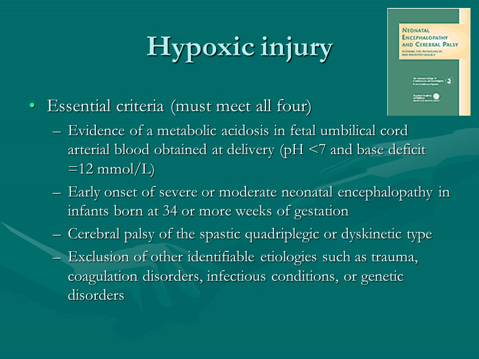 Hypoxic injury Essential criteria (must meet all four)Essential criteria (must meet all four) –Evidence of a metabolic acidosis in fetal umbilical cor