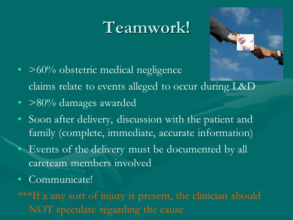 Teamwork! >60% obstetric medical negligence claims relate to events alleged to occur during L&D >80% damages awarded Soon after delivery, discussion w