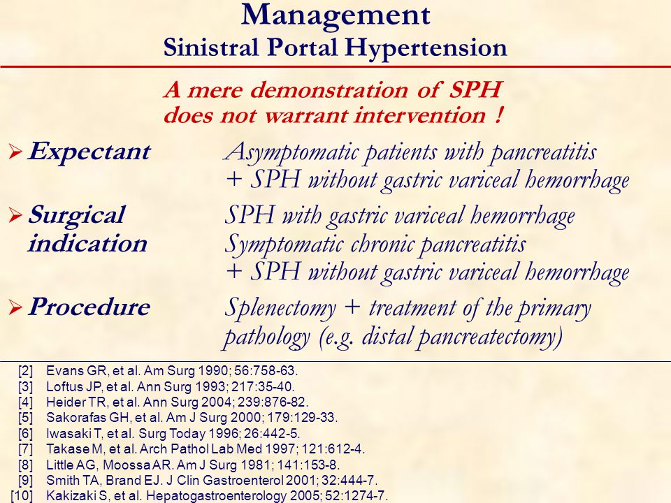 Management Sinistral Portal Hypertension  ExpectantAsymptomatic patients with pancreatitis + SPH without gastric variceal hemorrhage  SurgicalSPH with gastric variceal hemorrhage indication Symptomatic chronic pancreatitis + SPH without gastric variceal hemorrhage  Procedure Splenectomy + treatment of the primary pathology (e.g.