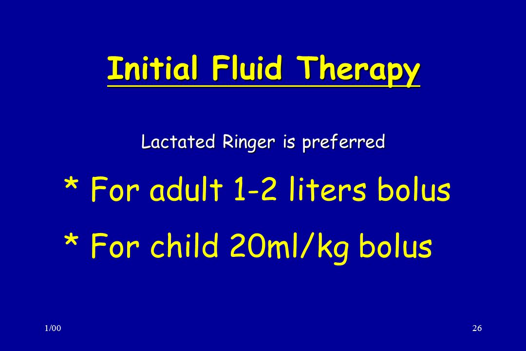 1/0026 Initial Fluid Therapy Lactated Ringer is preferred * For adult 1-2 liters bolus * For child 20ml/kg bolus