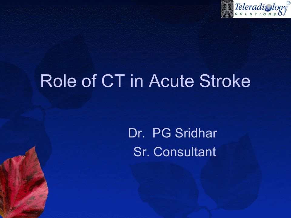 Role of CT in Acute Stroke Dr. PG Sridhar Sr. Consultant