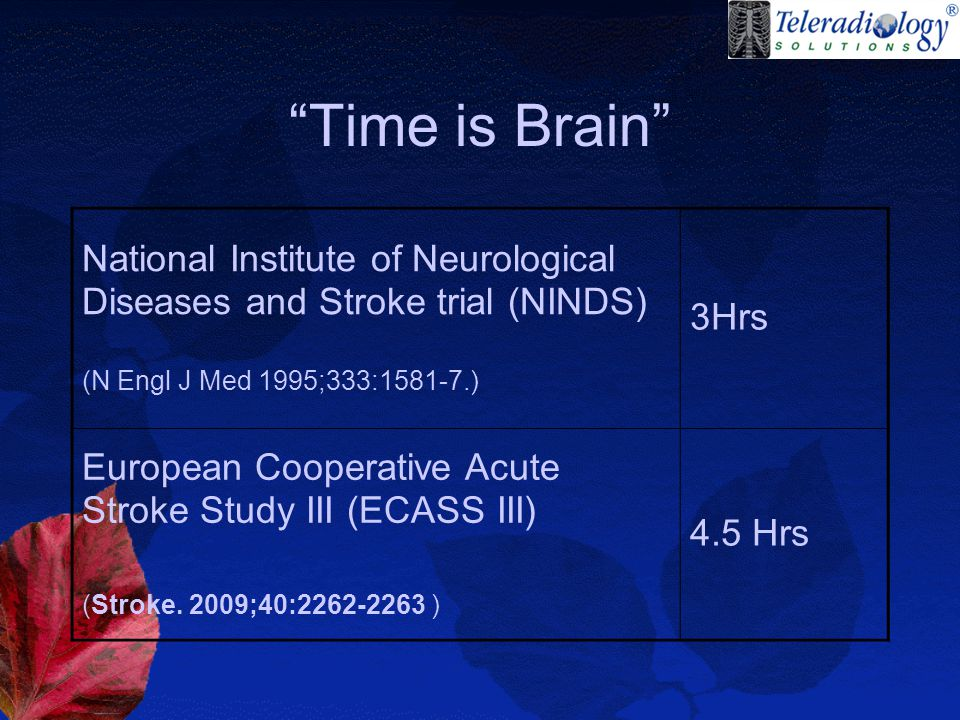National Institute of Neurological Diseases and Stroke trial (NINDS) (N Engl J Med 1995;333:1581-7.) 3Hrs European Cooperative Acute Stroke Study III (ECASS III) (Stroke.