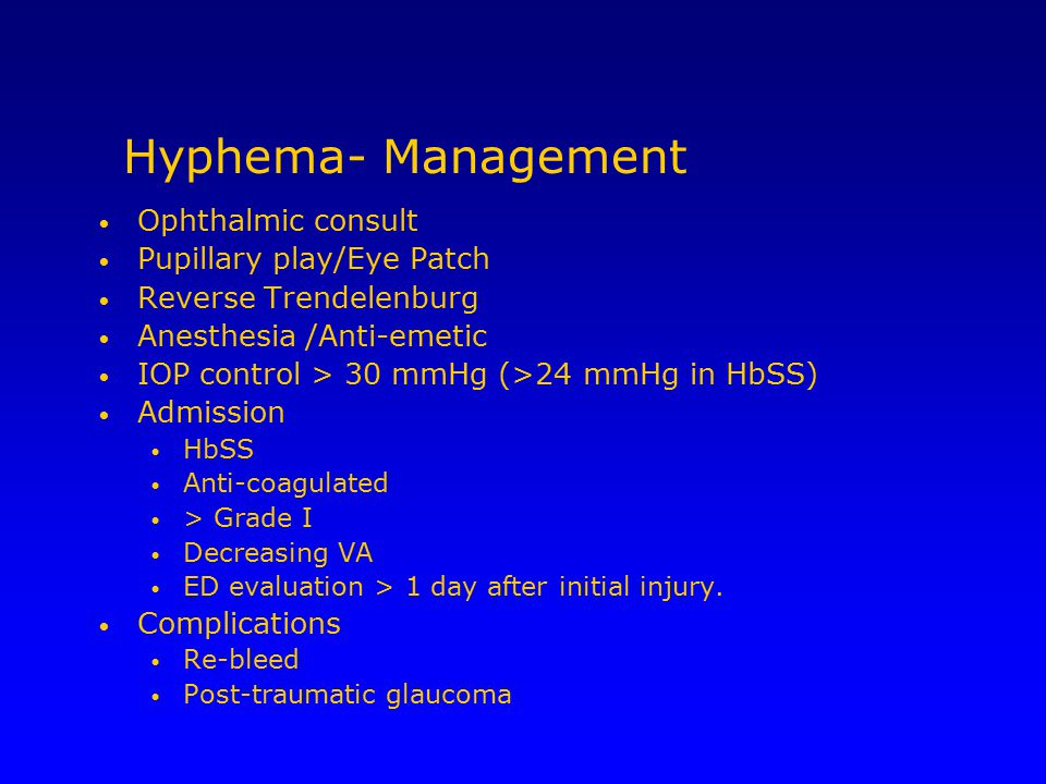 Hyphema- Management Ophthalmic consult Pupillary play/Eye Patch Reverse Trendelenburg Anesthesia /Anti-emetic IOP control > 30 mmHg (>24 mmHg in HbSS)