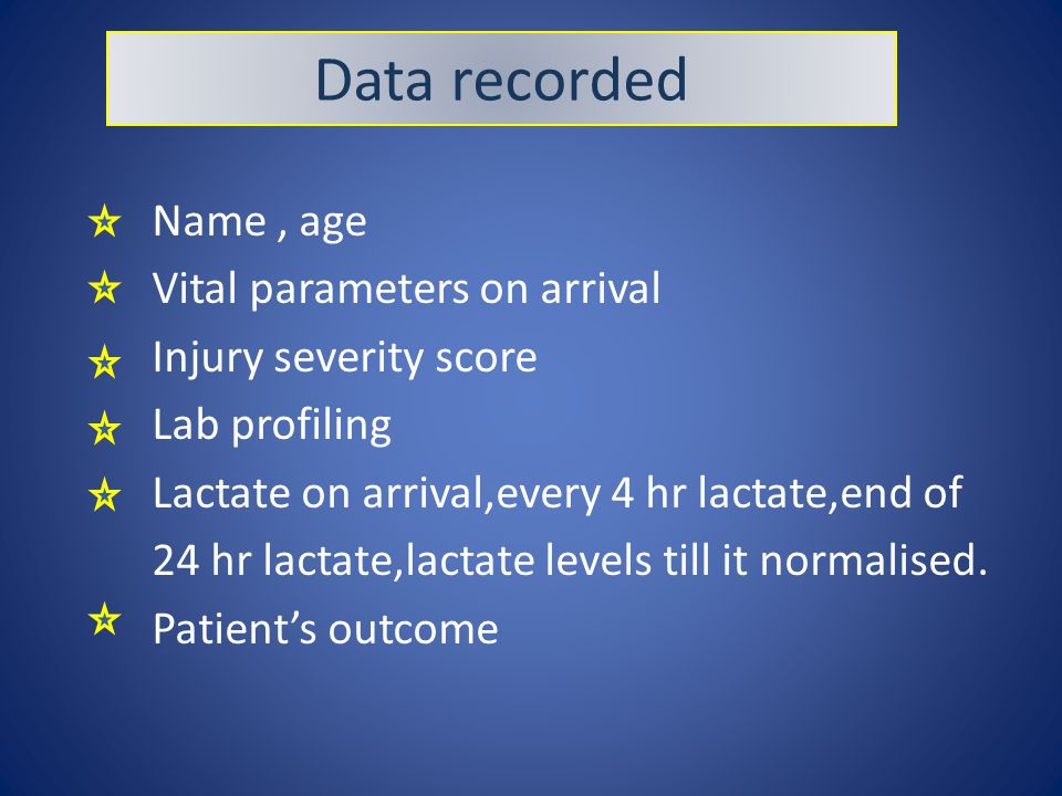 Data recorded Name, age Vital parameters on arrival Injury severity score Lab profiling Lactate on arrival,every 4 hr lactate,end of 24 hr lactate,lactate levels till it normalised.