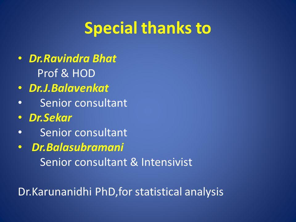 Special thanks to Dr.Ravindra Bhat Prof & HOD Dr.J.Balavenkat Senior consultant Dr.Sekar Senior consultant Dr.Balasubramani Senior consultant & Intensivist Dr.Karunanidhi PhD,for statistical analysis