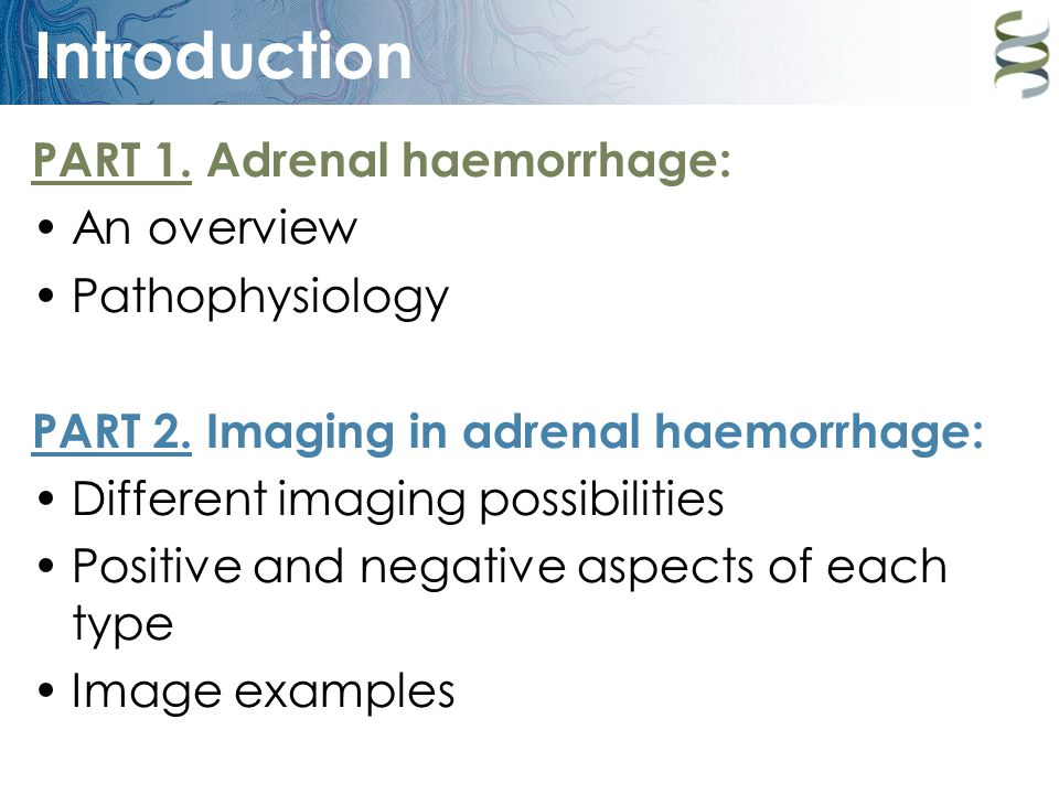 Introduction PART 1. Adrenal haemorrhage: An overview Pathophysiology PART 2. Imaging in adrenal haemorrhage: Different imaging possibilities Positive