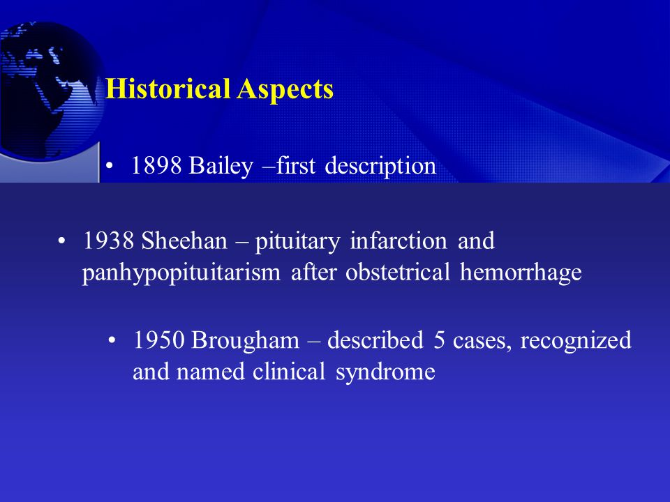 Historical Aspects 1898 Bailey –first description 1938 Sheehan – pituitary infarction and panhypopituitarism after obstetrical hemorrhage 1950 Brougham – described 5 cases, recognized and named clinical syndrome