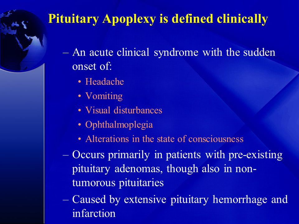 Pituitary Apoplexy is defined clinically –An acute clinical syndrome with the sudden onset of: Headache Vomiting Visual disturbances Ophthalmoplegia A