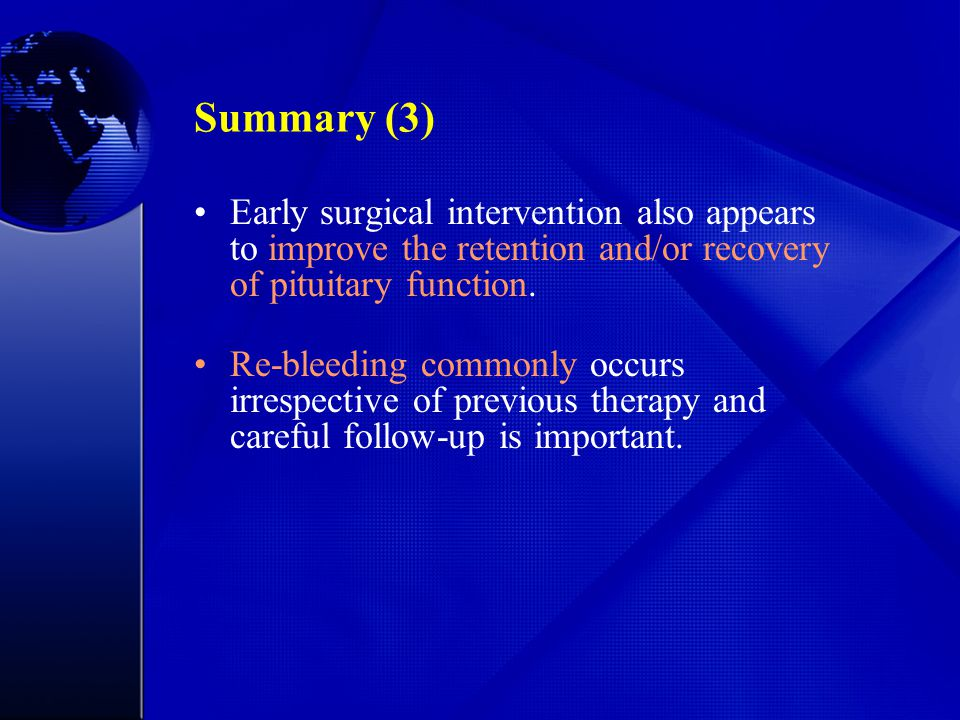 Summary (3) Early surgical intervention also appears to improve the retention and/or recovery of pituitary function. Re-bleeding commonly occurs irres