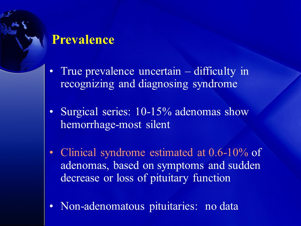 True prevalence uncertain – difficulty in recognizing and diagnosing syndrome Surgical series: 10-15% adenomas show hemorrhage-most silent Clinical syndrome estimated at 0.6-10% of adenomas, based on symptoms and sudden decrease or loss of pituitary function Non-adenomatous pituitaries: no data Prevalence