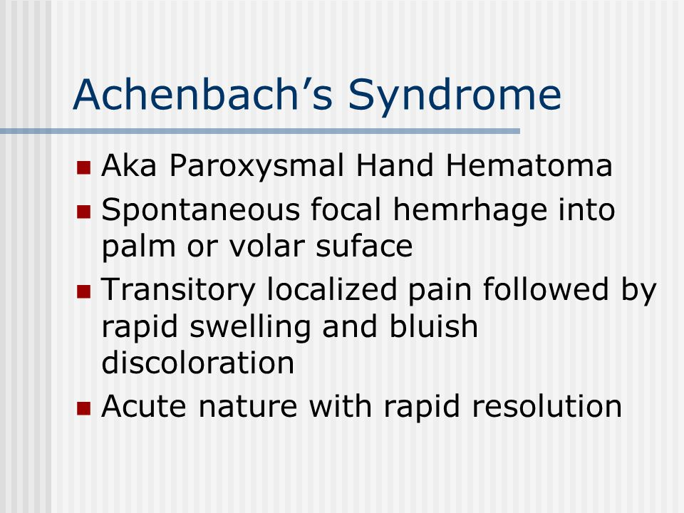 Achenbach's Syndrome Aka Paroxysmal Hand Hematoma Spontaneous focal hemrhage into palm or volar suface Transitory localized pain followed by rapid swelling and bluish discoloration Acute nature with rapid resolution