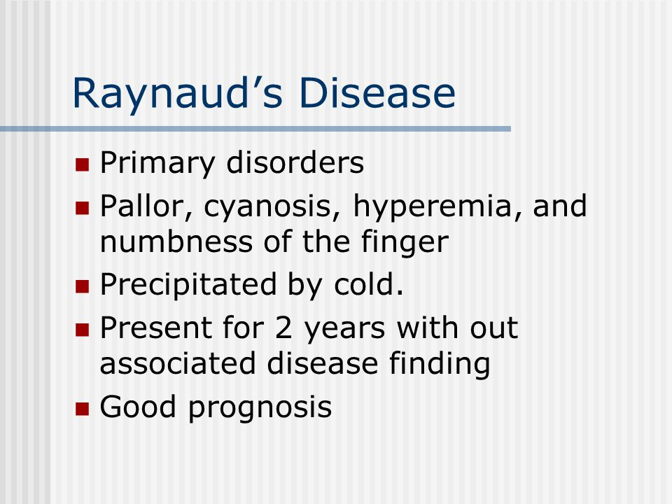 Raynaud's Disease Primary disorders Pallor, cyanosis, hyperemia, and numbness of the finger Precipitated by cold.