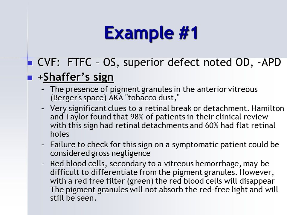 Example #1 CVF: FTFC – OS, superior defect noted OD, -APD CVF: FTFC – OS, superior defect noted OD, -APD +Shaffer's sign +Shaffer's sign –The presence of pigment granules in the anterior vitreous (Berger s space) AKA tobacco dust, –Very significant clues to a retinal break or detachment.
