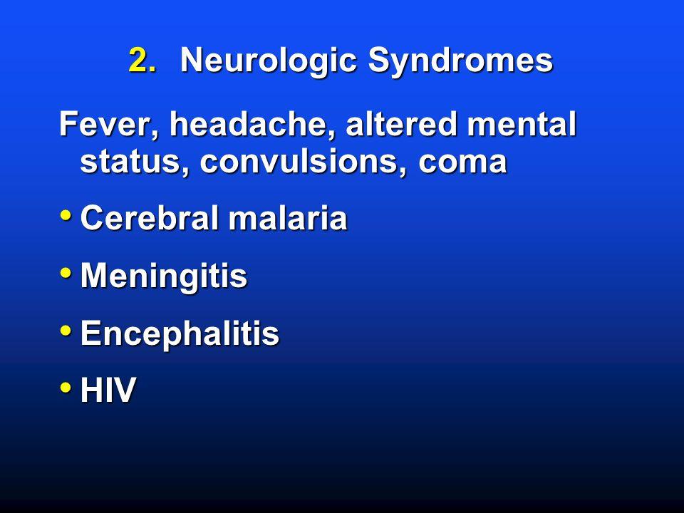 2.Neurologic Syndromes Fever, headache, altered mental status, convulsions, coma Cerebral malaria Cerebral malaria Meningitis Meningitis Encephalitis Encephalitis HIV HIV