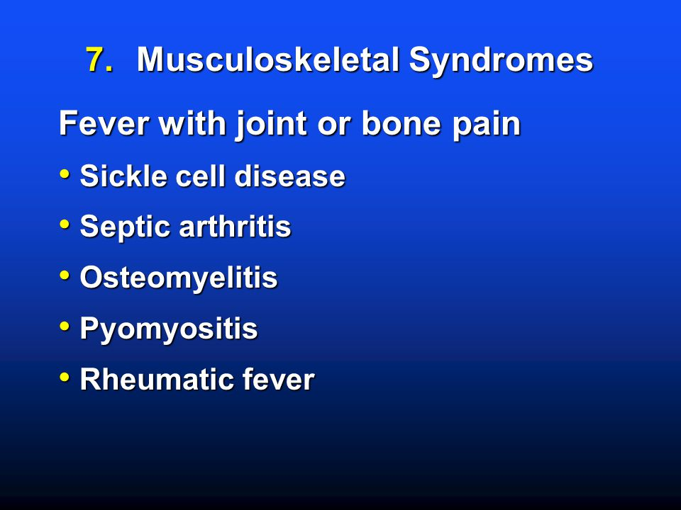 7.Musculoskeletal Syndromes Fever with joint or bone pain Sickle cell disease Sickle cell disease Septic arthritis Septic arthritis Osteomyelitis Osteomyelitis Pyomyositis Pyomyositis Rheumatic fever Rheumatic fever