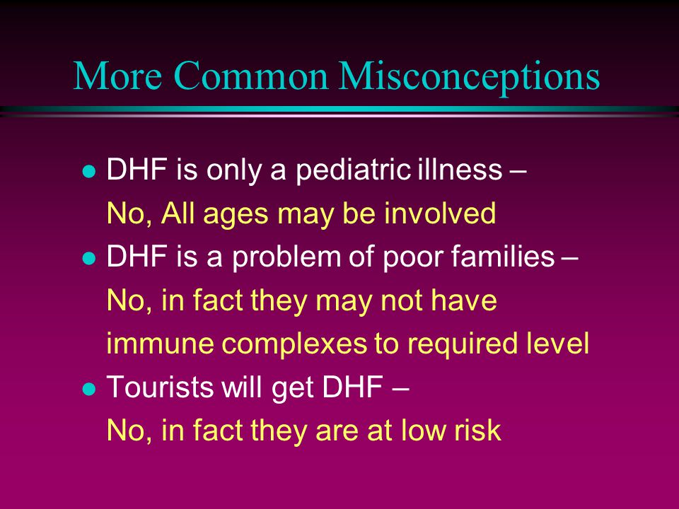 More Common Misconceptions l DHF is only a pediatric illness – No, All ages may be involved l DHF is a problem of poor families – No, in fact they may