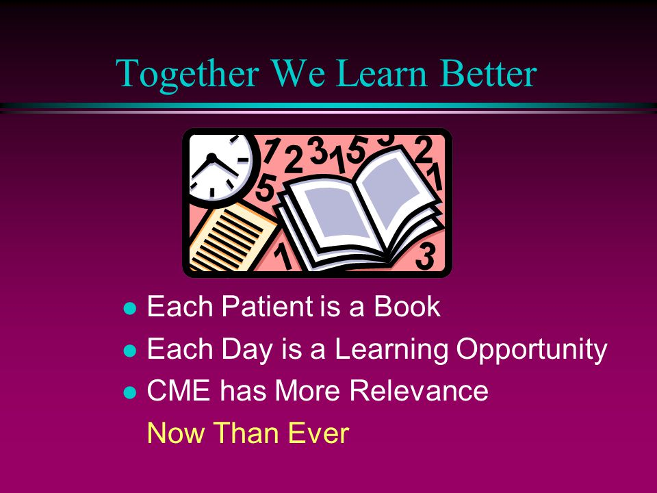 l Each Patient is a Book l Each Day is a Learning Opportunity l CME has More Relevance Now Than Ever Together We Learn Better
