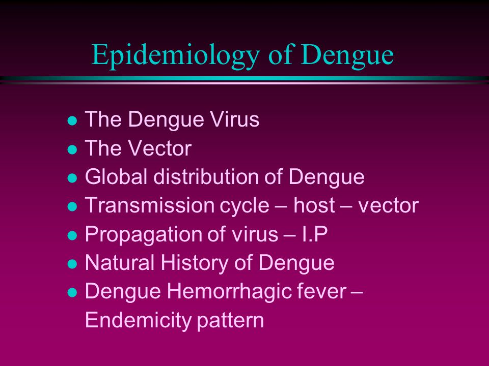 Epidemiology of Dengue l The Dengue Virus l The Vector l Global distribution of Dengue l Transmission cycle – host – vector l Propagation of virus – I