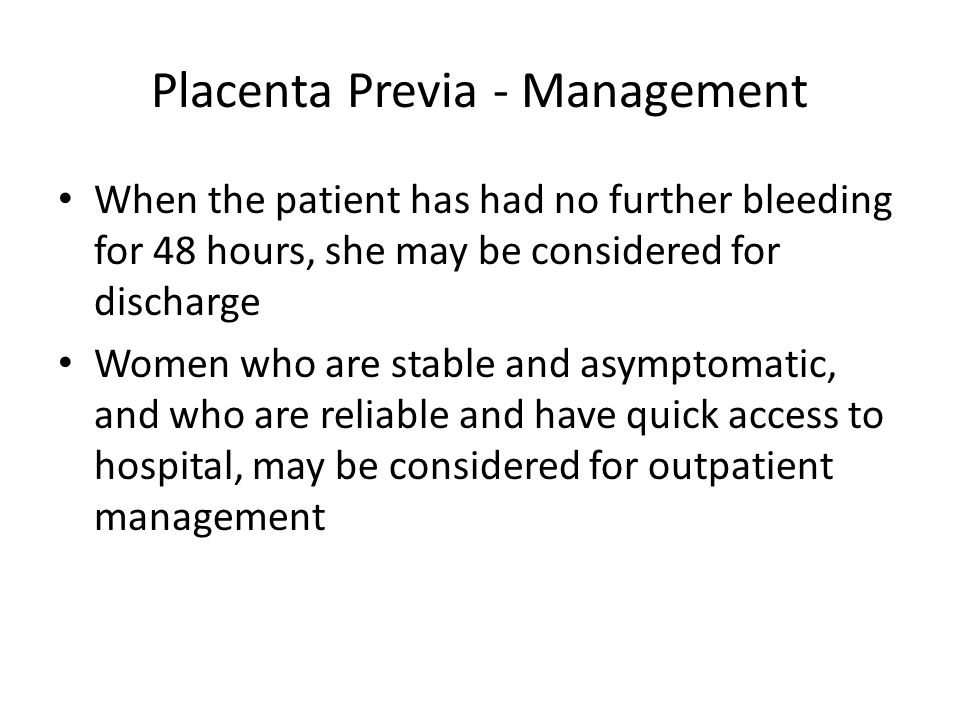 Placenta Previa - Management When the patient has had no further bleeding for 48 hours, she may be considered for discharge Women who are stable and asymptomatic, and who are reliable and have quick access to hospital, may be considered for outpatient management