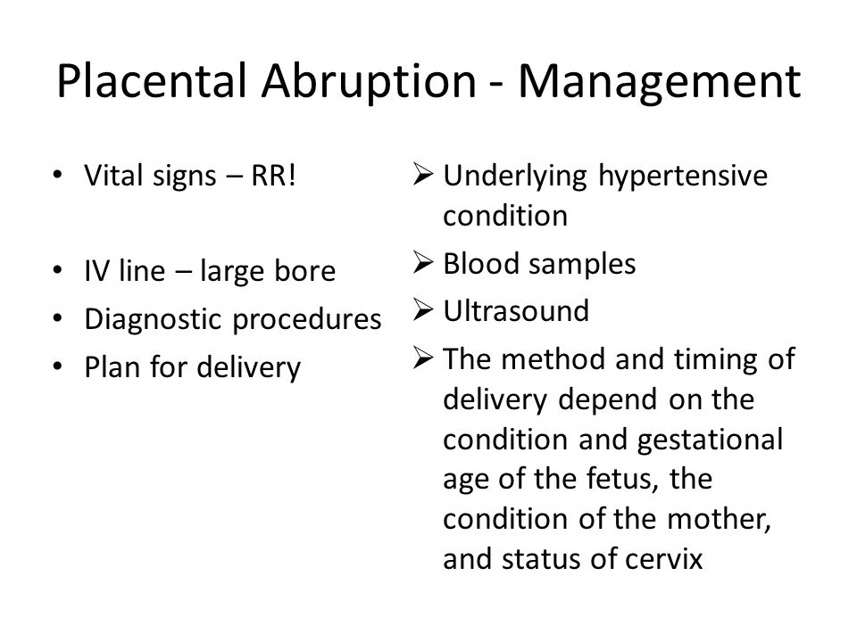 Placental Abruption - Management Vital signs – RR! IV line – large bore Diagnostic procedures Plan for delivery  Underlying hypertensive condition 