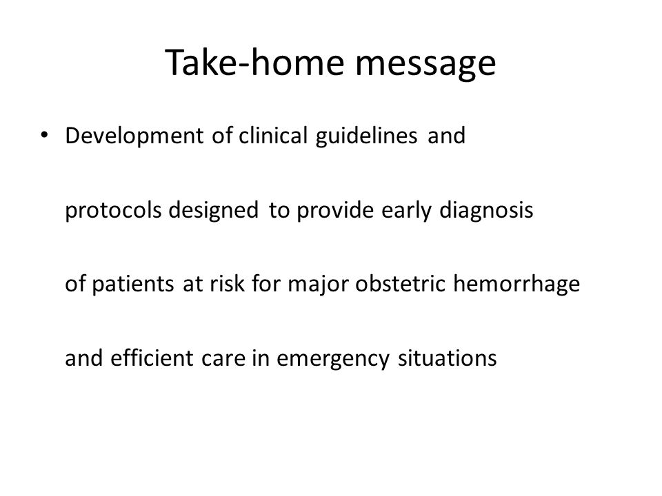 Take-home message Development of clinical guidelines and protocols designed to provide early diagnosis of patients at risk for major obstetric hemorrhage and efficient care in emergency situations