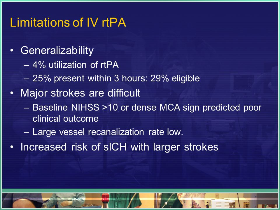 Limitations of IV rtPA Generalizability –4% utilization of rtPA –25% present within 3 hours: 29% eligible Major strokes are difficult –Baseline NIHSS >10 or dense MCA sign predicted poor clinical outcome –Large vessel recanalization rate low.