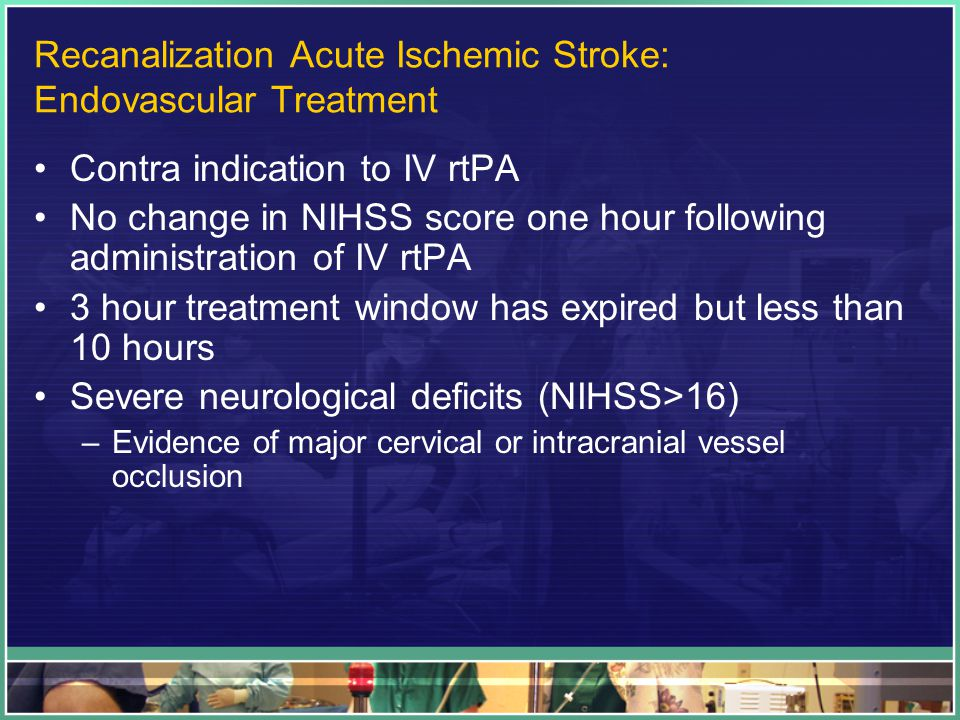 Recanalization Acute Ischemic Stroke: Endovascular Treatment Contra indication to IV rtPA No change in NIHSS score one hour following administration of IV rtPA 3 hour treatment window has expired but less than 10 hours Severe neurological deficits (NIHSS>16) –Evidence of major cervical or intracranial vessel occlusion