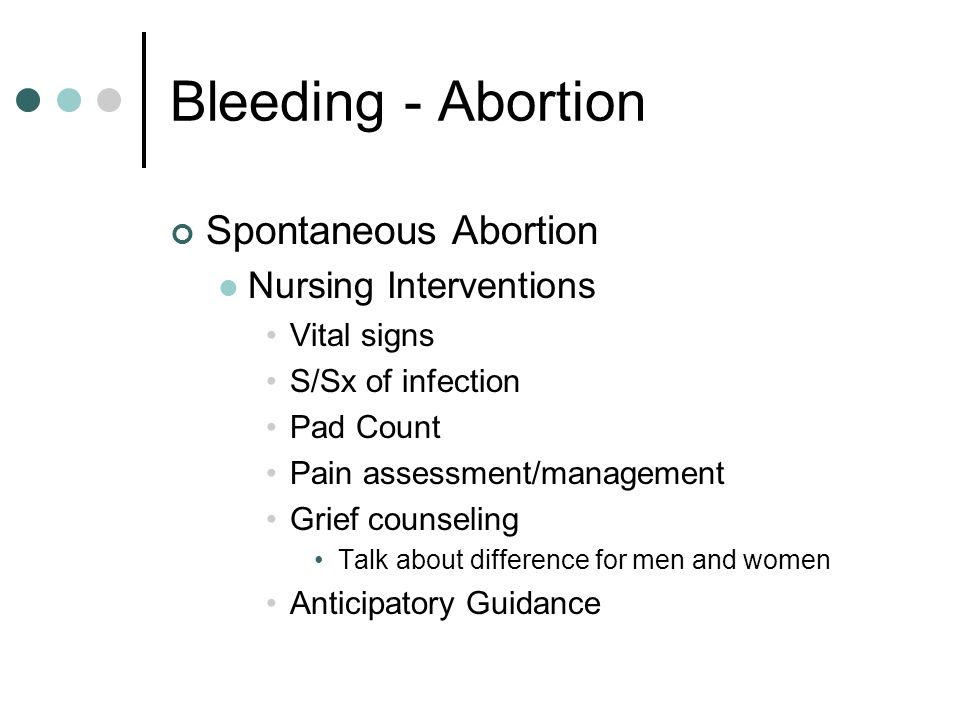 Bleeding - Abortion Spontaneous Abortion Nursing Interventions Vital signs S/Sx of infection Pad Count Pain assessment/management Grief counseling Tal