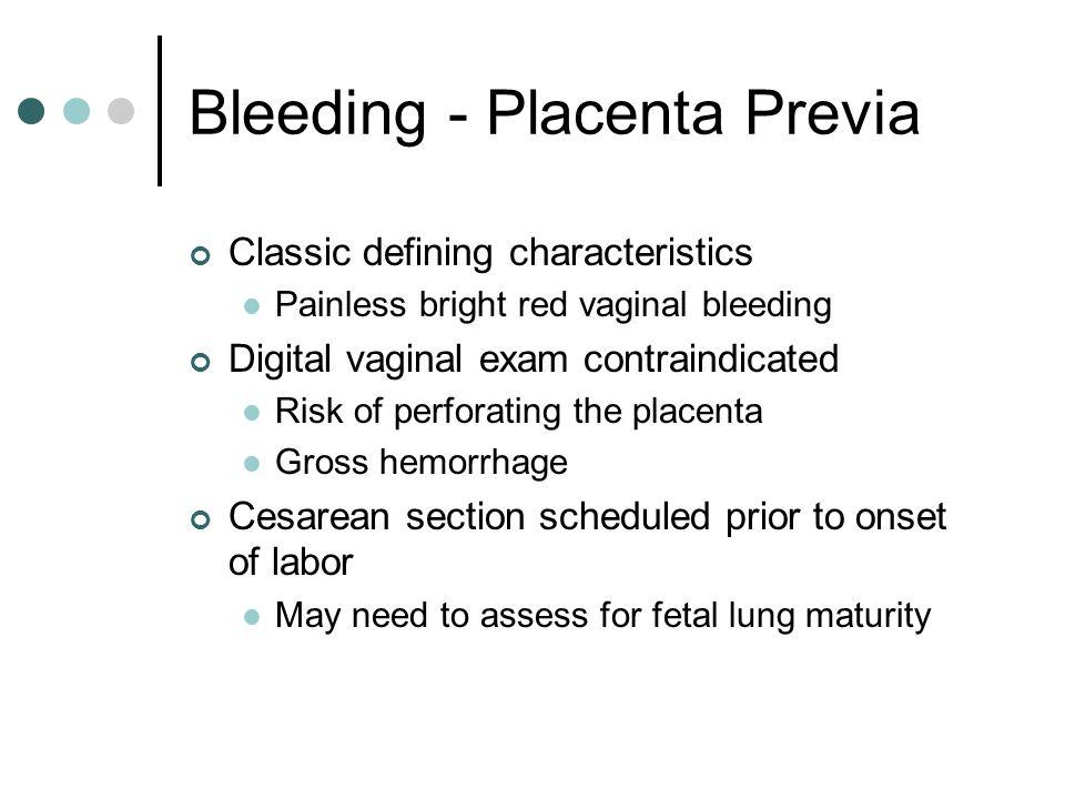 Bleeding - Placenta Previa Classic defining characteristics Painless bright red vaginal bleeding Digital vaginal exam contraindicated Risk of perforat