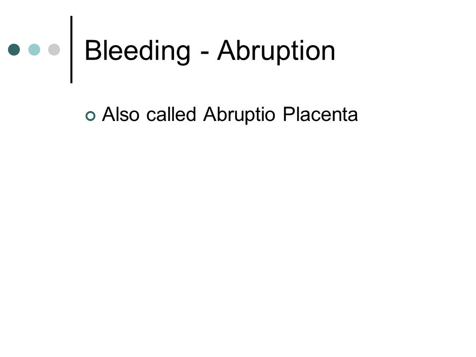 Bleeding - Abruption Also called Abruptio Placenta