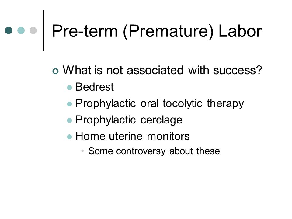 Pre-term (Premature) Labor What is not associated with success? Bedrest Prophylactic oral tocolytic therapy Prophylactic cerclage Home uterine monitor