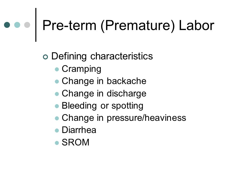 Pre-term (Premature) Labor Defining characteristics Cramping Change in backache Change in discharge Bleeding or spotting Change in pressure/heaviness