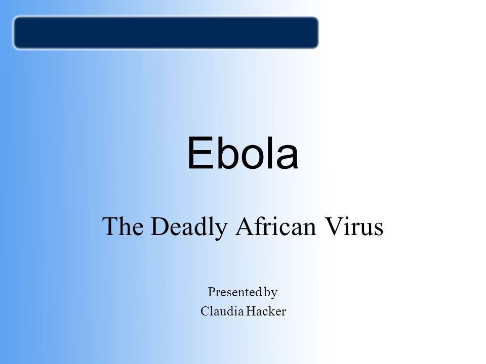 Ebola The Deadly African Virus Presented by Claudia Hacker