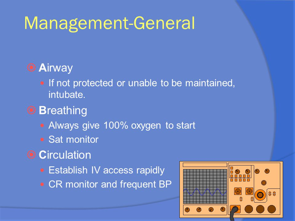 Management-General  Airway If not protected or unable to be maintained, intubate.  Breathing Always give 100% oxygen to start Sat monitor  Circulat