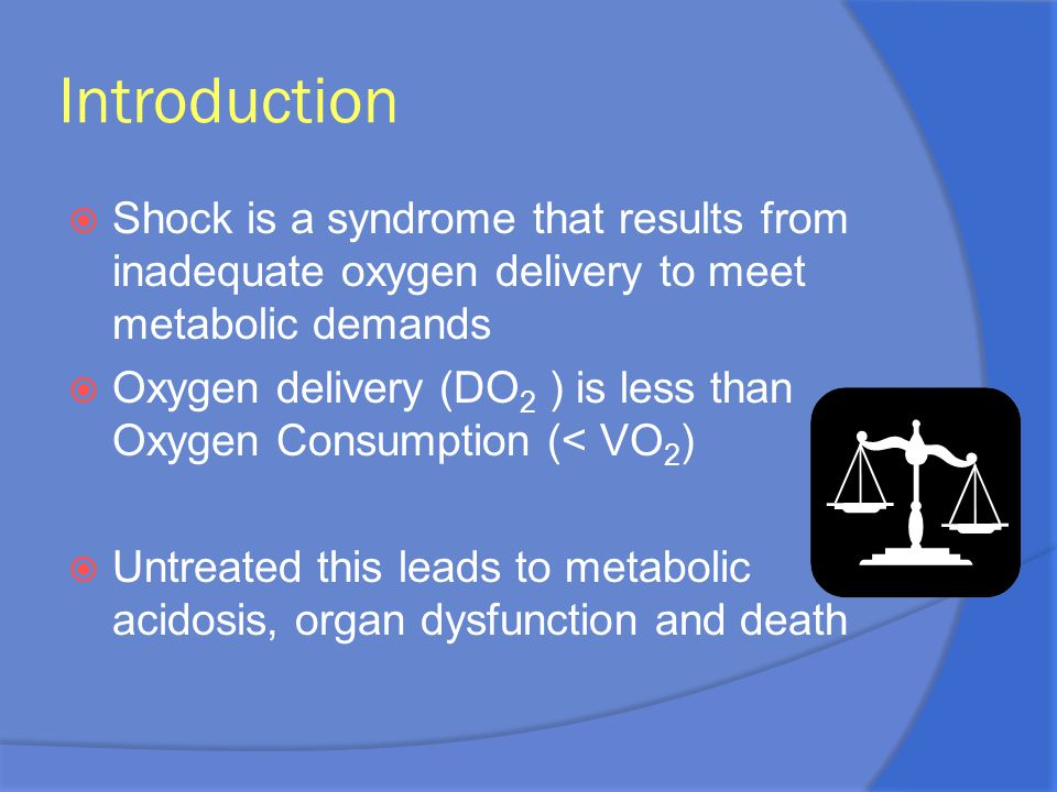 Introduction  Shock is a syndrome that results from inadequate oxygen delivery to meet metabolic demands  Oxygen delivery (DO 2 ) is less than Oxyge
