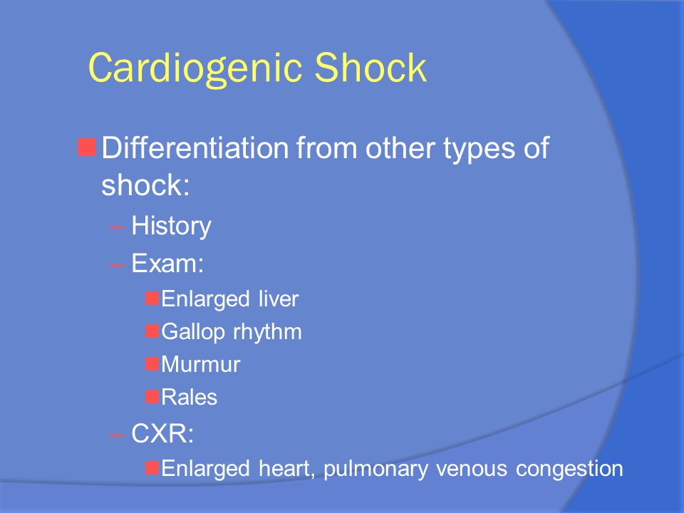 Cardiogenic Shock nDifferentiation from other types of shock: –History –Exam: nEnlarged liver nGallop rhythm nMurmur nRales –CXR: nEnlarged heart, pul