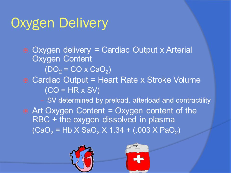 Oxygen Delivery  Oxygen delivery = Cardiac Output x Arterial Oxygen Content (DO 2 = CO x CaO 2 )  Cardiac Output = Heart Rate x Stroke Volume ( CO =