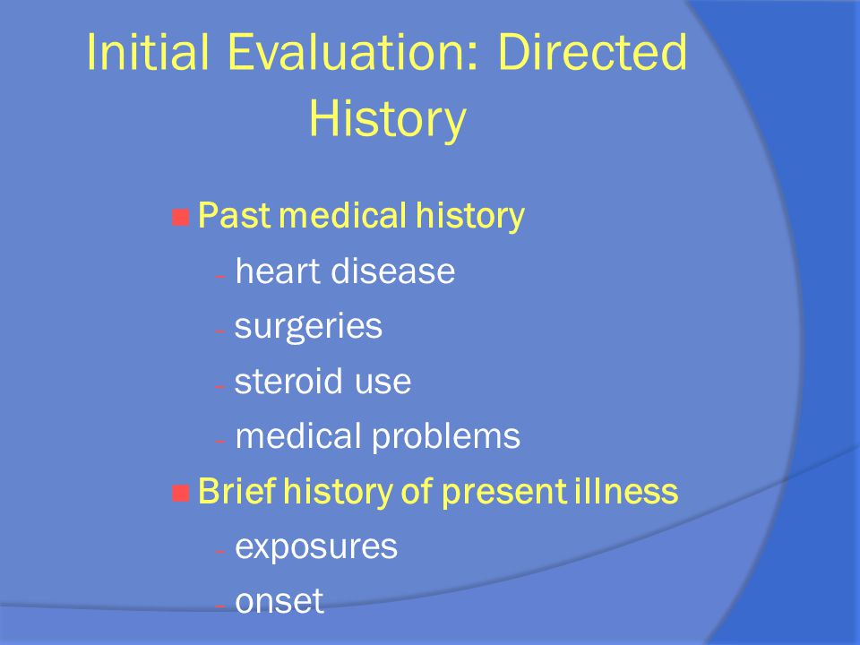 Initial Evaluation: Directed History Past medical history – heart disease – surgeries – steroid use – medical problems Brief history of present illnes
