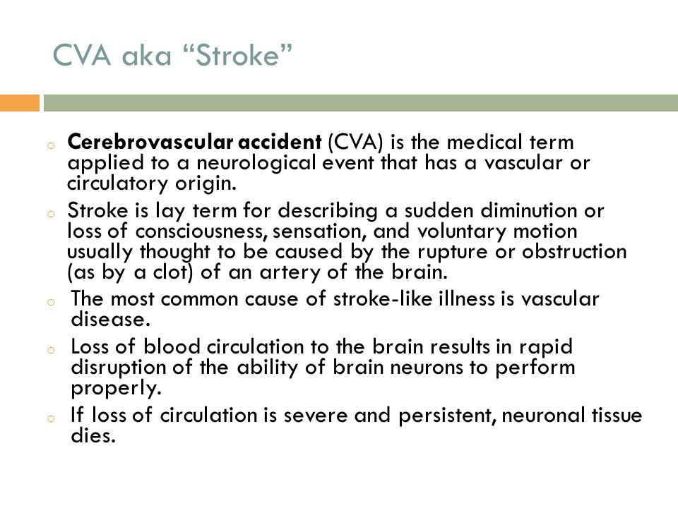 CVA aka Stroke o Cerebrovascular accident (CVA) is the medical term applied to a neurological event that has a vascular or circulatory origin.