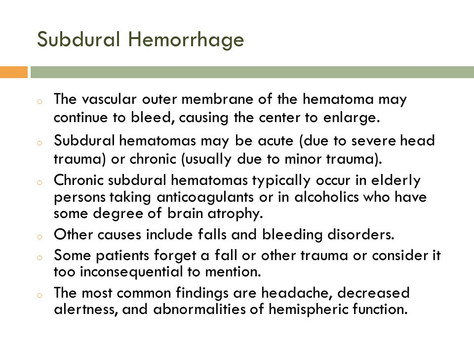 Subdural Hemorrhage o The vascular outer membrane of the hematoma may continue to bleed, causing the center to enlarge.