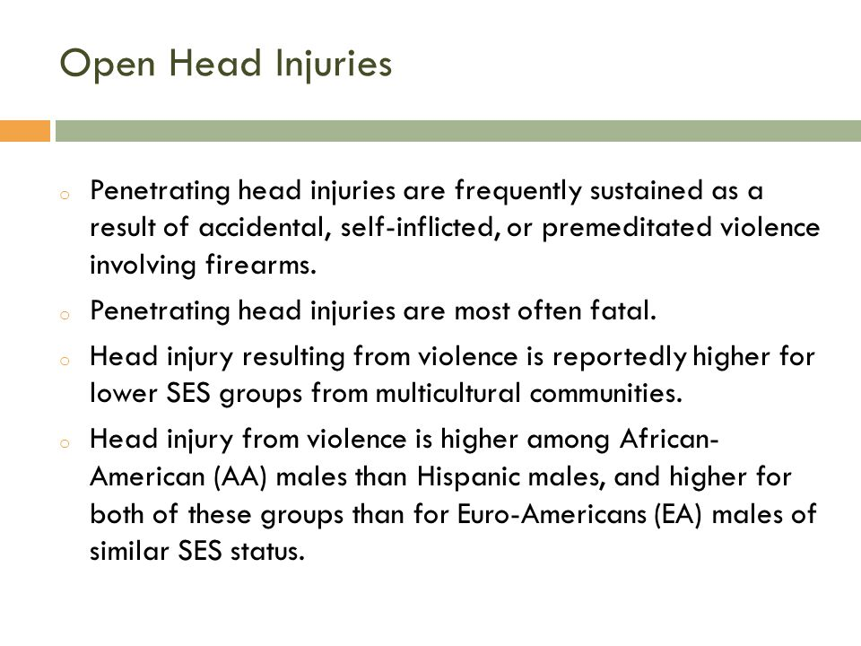 Open Head Injuries o Penetrating head injuries are frequently sustained as a result of accidental, self-inflicted, or premeditated violence involving firearms.