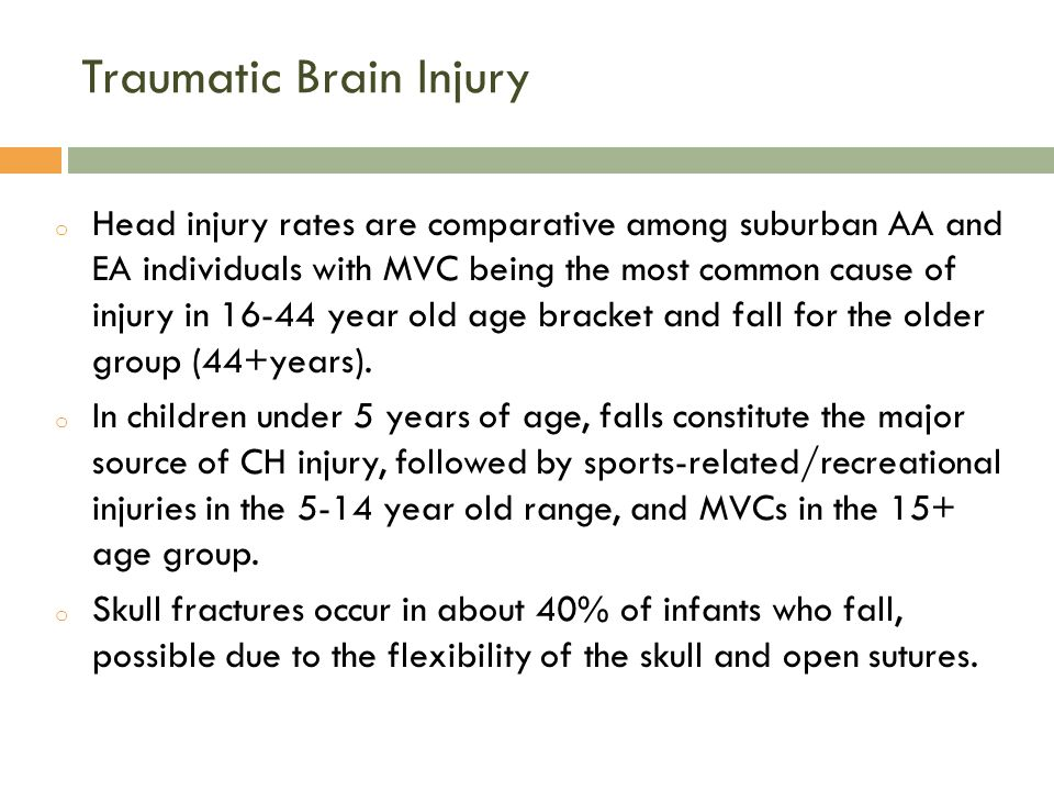 Traumatic Brain Injury o Head injury rates are comparative among suburban AA and EA individuals with MVC being the most common cause of injury in 16-44 year old age bracket and fall for the older group (44+years).